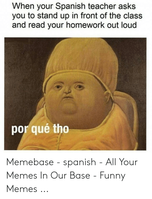 Por Que Tho: When your Spanish teacher asks  you to stand up in front of the class  and read your homework out loud  por qué tho Memebase - spanish - All Your Memes In Our Base - Funny Memes ...