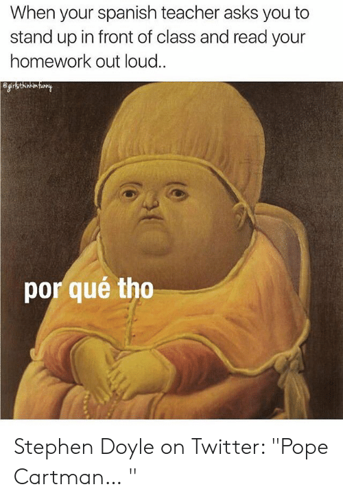 """Por Que Tho: When your spanish teacher asks you to  stand up in front of class and read your  homework out loud..  por qué tho Stephen Doyle on Twitter: """"Pope Cartman… """""""