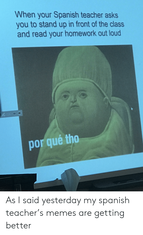 Por Que Tho: When your Spanish teacher asks  you to stand up in front of the class  and read your homework out loud  por que tho As I said yesterday my spanish teacher's memes are getting better