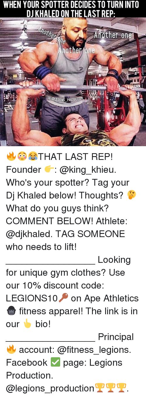 Clothes, DJ Khaled, and Facebook: WHEN YOUR SPOTTER DECIDES TO TURN INTO  DJ KHALED ON THE LAST REP  Amother one  BLEGIONS PRODucO 🔥😳😂THAT LAST REP! Founder 👉: @king_khieu. Who's your spotter? Tag your Dj Khaled below! Thoughts? 🤔 What do you guys think? COMMENT BELOW! Athlete: @djkhaled. TAG SOMEONE who needs to lift! _________________ Looking for unique gym clothes? Use our 10% discount code: LEGIONS10🔑 on Ape Athletics 🦍 fitness apparel! The link is in our 👆 bio! _________________ Principal 🔥 account: @fitness_legions. Facebook ✅ page: Legions Production. @legions_production🏆🏆🏆.