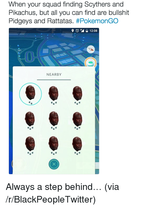 rattatas: When your squad finding Scythers and  Pikachus, but all you can find are bullshit  Pidgeys and Rattatas. #PokemonGO  9 Ong 12.08  NEARBY <p>Always a step behind&hellip; (via /r/BlackPeopleTwitter)</p>