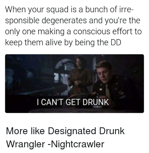 Alive, Squad, and Avengers: When your squad is a bunch of irre-  sponsible degenerates and you're the  only one making a conscious effort to  keep them alive by being the DD  I CAN'T GET DRUNK More like Designated Drunk Wrangler -Nightcrawler