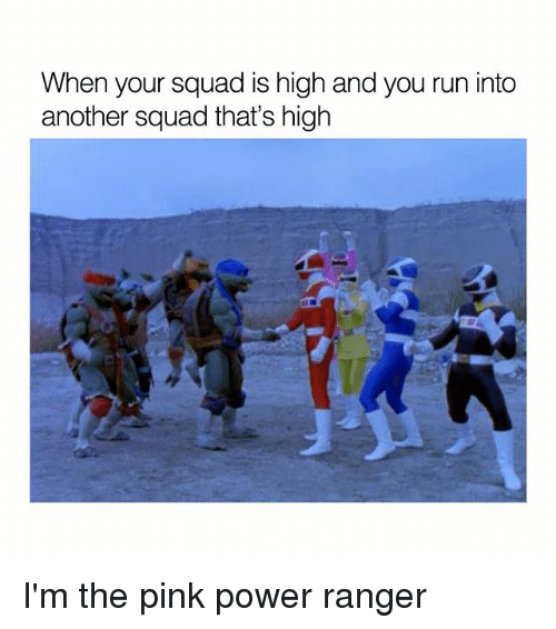 power ranger: When your squad is high and you run into  another squad that's high I'm the pink power ranger