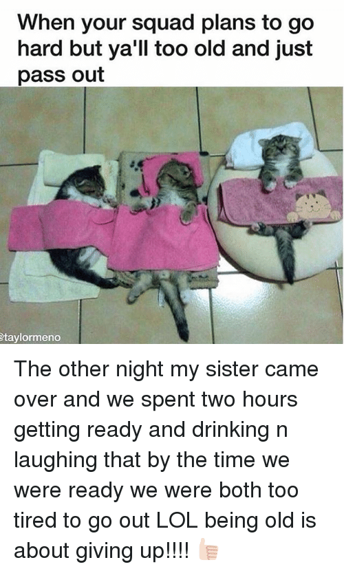 Drinking, Lol, and Squad: When your squad plans to go  hard but ya'll too old and just  pass out  taylormeno The other night my sister came over and we spent two hours getting ready and drinking n laughing that by the time we were ready we were both too tired to go out LOL being old is about giving up!!!! 👍🏻