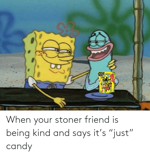 "stoner: When your stoner friend is being kind and says it's ""just"" candy"