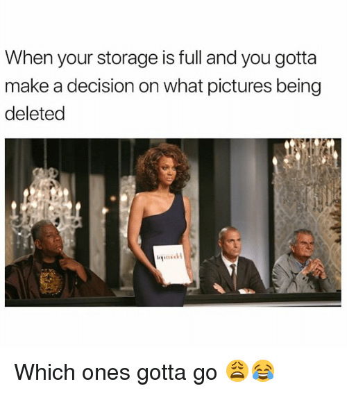 Memes, Pictures, and 🤖: When your storage is full and you gotta  make a decision on what pictures being  deleted Which ones gotta go 😩😂