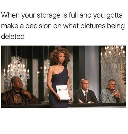 Memes, Pictures, and 🤖: When your storage is full and you gotta  make a decision on what pictures being  deleted