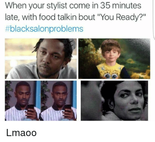 "Food, Memes, and 🤖: When your stylist come in 35 minutes  late, with food talkin bout ""You Ready?""  blacksalonproblems Lmaoo"