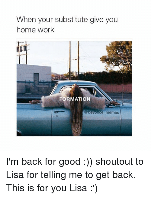Beyonce, Meme, and Memes: When your substitute give you  home work  FORMATION  beyonce memes I'm back for good :)) shoutout to Lisa for telling me to get back. This is for you Lisa :')
