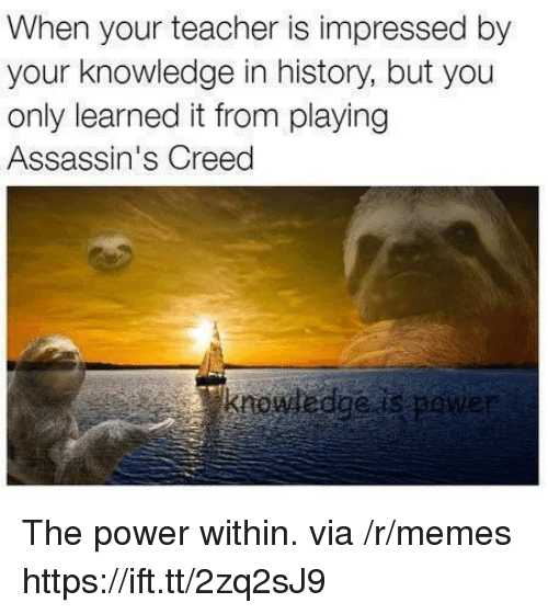 Memes, Teacher, and Assassin's Creed: When your teacher is impressed by  your knowledge in history, but you  only learned it from playing  Assassin's Creed  krowwedgeas pene The power within. via /r/memes https://ift.tt/2zq2sJ9