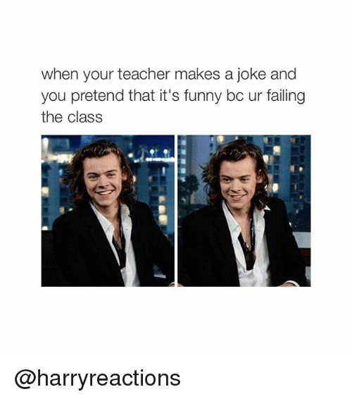 Jokes: when your teacher makes a joke and  you pretend that it's funny bc ur failing  the class @harryreactions
