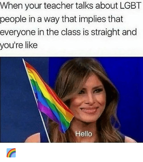 Hello, Lgbt, and Teacher: When your teacher talks about LGBT  people in a way that implies that  everyone in the class is straight and  you're like  Hello 🌈