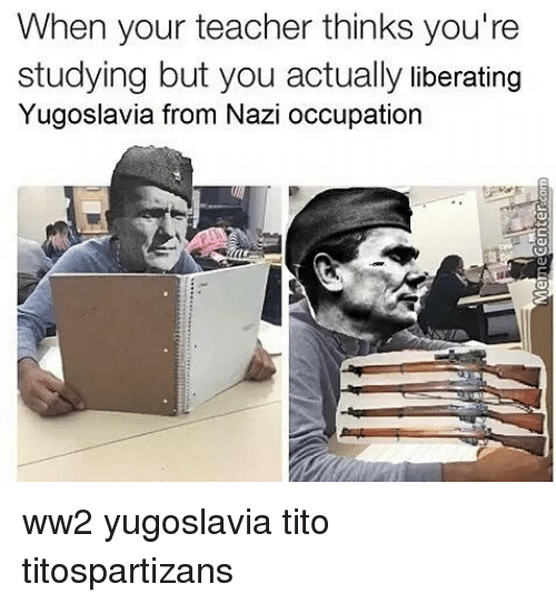 Memes, Teacher, and Yugoslavia: When your teacher thinks you're  studying but you actually liberating  Yugoslavia from Nazi occupation ww2 yugoslavia tito titospartizans