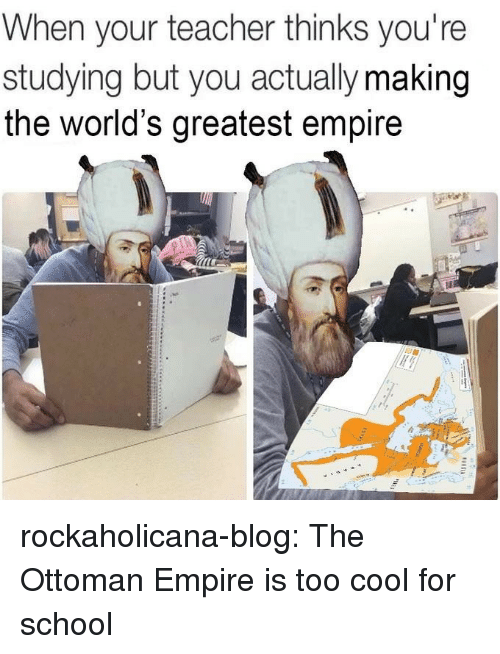 Too Cool: When your teacher thinks you're  studying but you actually making  the world's greatest empire rockaholicana-blog: The Ottoman Empire is too cool for school