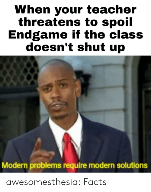 Threatens: When your teacher  threatens to spoil  Endgame if the class  doesn't shut up  Modern problems require modern solutions awesomesthesia:  Facts