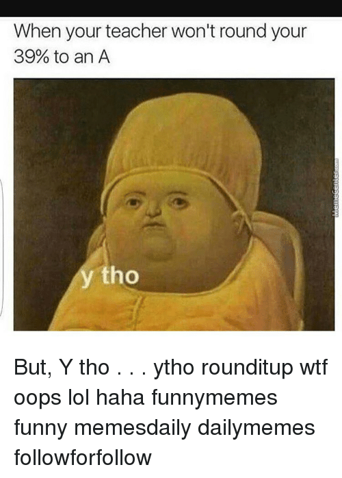 Memes, 🤖, and Oop: When your teacher won't round your  39% to an A  ho But, Y tho . . . ytho rounditup wtf oops lol haha funnymemes funny memesdaily dailymemes followforfollow