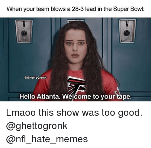 Gronked: When your team blows a 28-3 lead in the Super Bowl  @Ghetto Gronk  Hello Atlanta. Welcome to your tape Lmaoo this show was too good. @ghettogronk @nfl_hate_memes