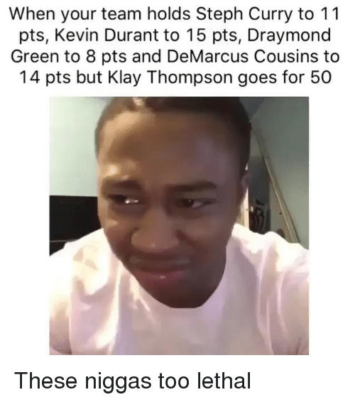 Draymond Green: When your team holds Steph Curry to 11  pts, Kevin Durant to 15 pts, Draymond  Green to 8 pts and DeMarcus Cousins to  14 pts but Klay Thompson goes for 50 These niggas too lethal