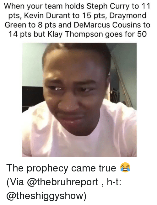 Steph Curry: When your team holds Steph Curry to 11  pts, Kevin Durant to 15 pts, Draymond  Green to 8 pts and DeMarcus Cousins to  14 pts but Klay Thompson goes for 50 The prophecy came true 😂 (Via @thebruhreport , h-t: @theshiggyshow)