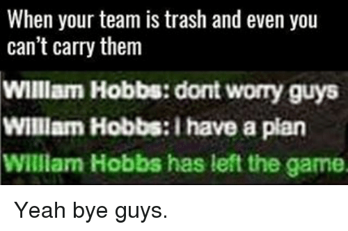 Memes, The Game, and Trash: When your team is trash and even you  can't carry them  William Hobbs: dont worry guys  William Hobbs: have a plan  William Hobbs has left the game. Yeah bye guys.