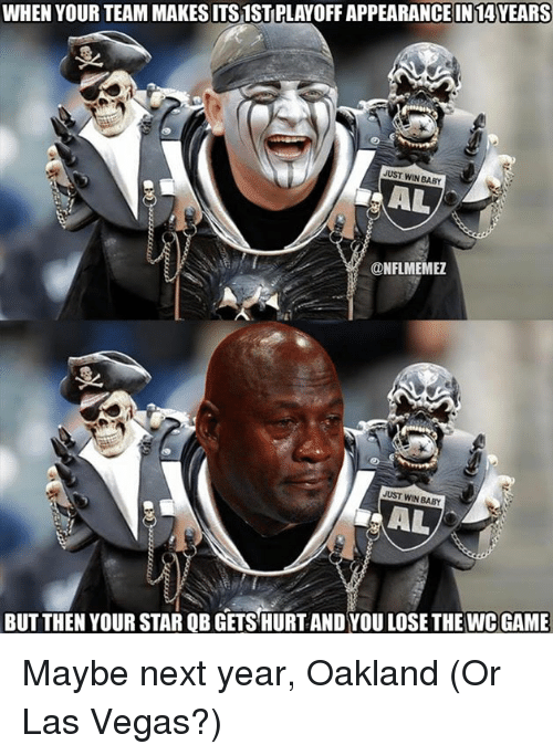 Win Baby: WHEN YOUR TEAM MAKESITS1STPLAYOFF APPEARANCE IN 14YEARS  JUST WIN BABY  AL  @NFL MEMEZ  JUST WIN BABY  AL  BUT THEN YOUR STAR QB GETSHURTAND YOU LOSE THE WCGAME Maybe next year, Oakland (Or Las Vegas?)