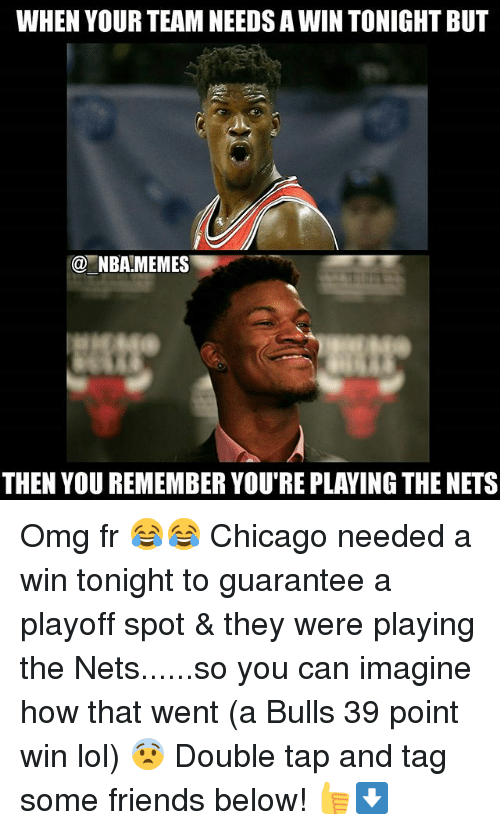 Chicago, Friends, and Lol: WHEN YOUR TEAM NEEDSA WIN TONIGHT BUT  NBA MEMES  THEN YOU REMEMBERYOU RE PLAYING THE NETS Omg fr 😂😂 Chicago needed a win tonight to guarantee a playoff spot & they were playing the Nets......so you can imagine how that went (a Bulls 39 point win lol) 😨 Double tap and tag some friends below! 👍⬇