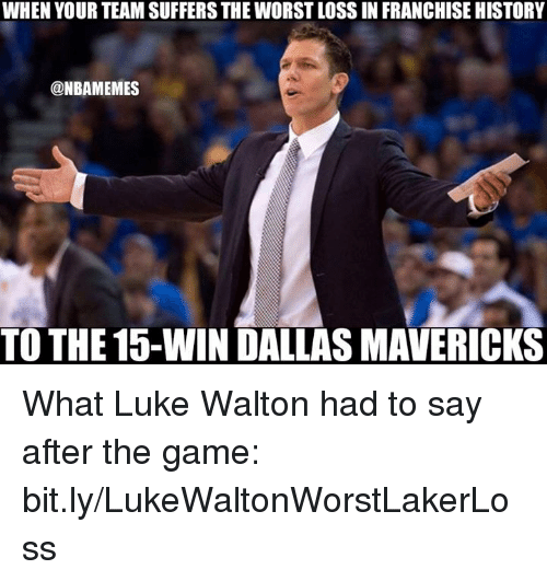Luke Walton, Nba, and Team: WHEN YOUR TEAM SUFFERS THE WORST LOSS IN FRANCHISE HISTORY  @NBAMEMES  TO THE 15-WIN DALLAS MAVERICKS What Luke Walton had to say after the game: bit.ly/LukeWaltonWorstLakerLoss
