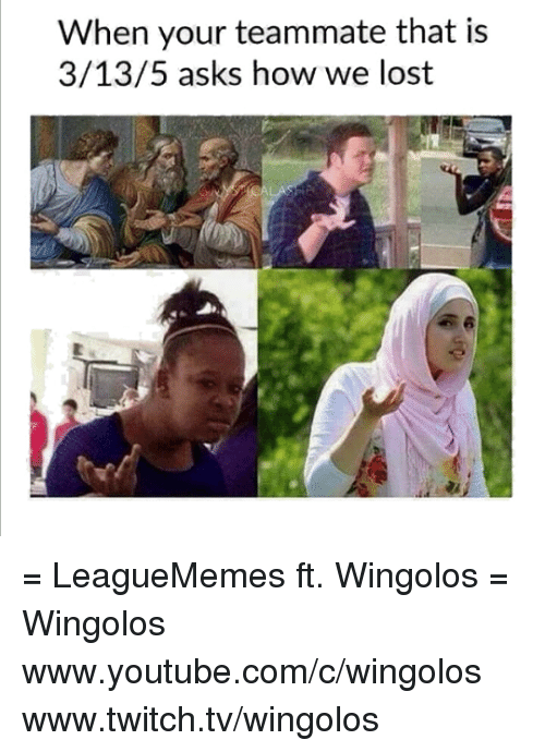 Memes, Twitch, and youtube.com: When your teammate that is  3/13/5 asks how we lost = LeagueMemes ft. Wingolos =  Wingolos www.youtube.com/c/wingolos www.twitch.tv/wingolos