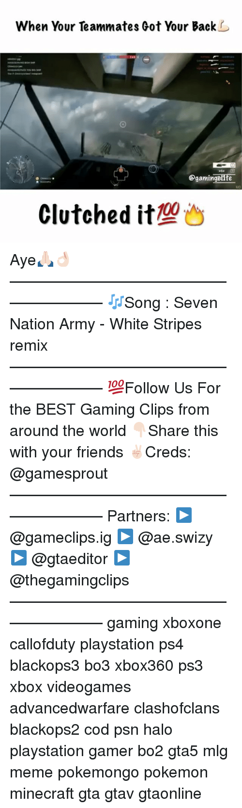 white stripes: When Your Teammates Got Your Back  Ogamingenfe  00  Clutched it Aye🙏🏻👌🏻———————————————————— 🎶Song : Seven Nation Army - White Stripes remix ———————————————————— 💯Follow Us For the BEST Gaming Clips from around the world 👇🏻Share this with your friends ✌🏻️Creds: @gamesprout ———————————————————— Partners: ▶️ @gameclips.ig ▶️ @ae.swizy ▶️ @gtaeditor ️▶️ @thegamingclips ———————————————————— gaming xboxone callofduty playstation ps4 blackops3 bo3 xbox360 ps3 xbox videogames advancedwarfare clashofclans blackops2 cod psn halo playstation gamer bo2 gta5 mlg meme pokemongo pokemon minecraft gta gtav gtaonline