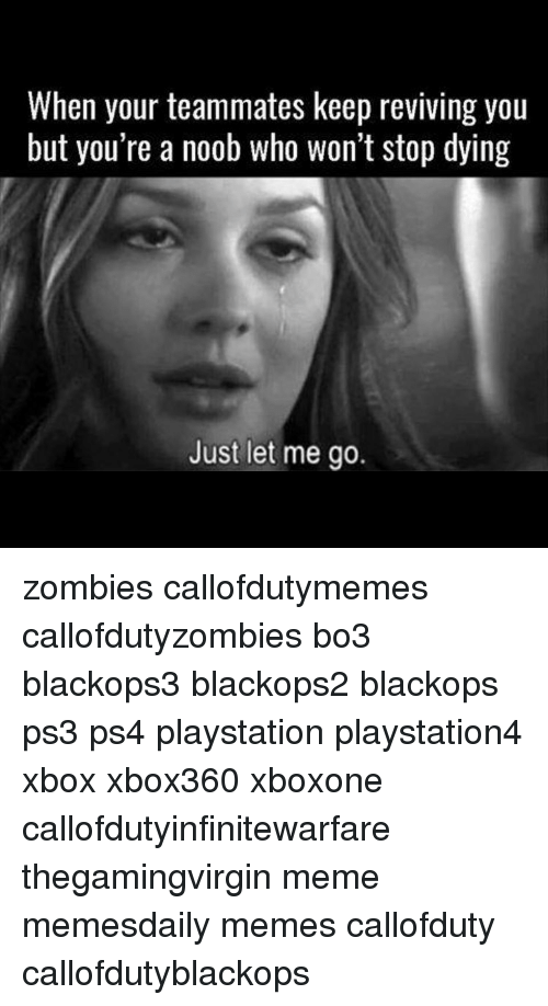 Callofdutyzombies: When your teammates keep reviving you  but you're a noob who won't stop dying  Just let me go. zombies callofdutymemes callofdutyzombies bo3 blackops3 blackops2 blackops ps3 ps4 playstation playstation4 xbox xbox360 xboxone callofdutyinfinitewarfare thegamingvirgin meme memesdaily memes callofduty callofdutyblackops