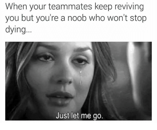 Memes, 🤖, and Who: When your teammates keep reviving  you but you're a noob who won't stop  dying  Just let me go.