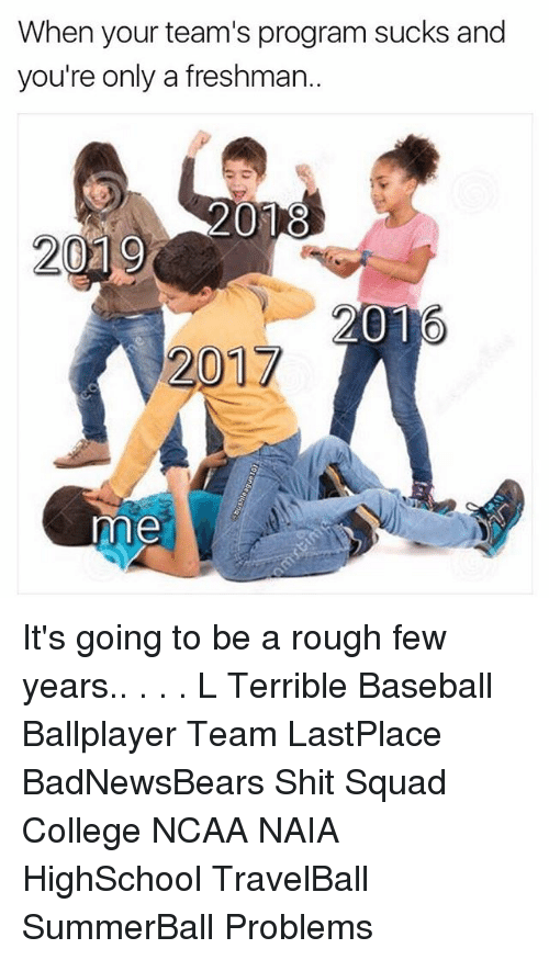Baseball, College, and Memes: When your team's program sucks and  you're only a freshman  2018  2019  2016  201  me It's going to be a rough few years.. . . . L Terrible Baseball Ballplayer Team LastPlace BadNewsBears Shit Squad College NCAA NAIA HighSchool TravelBall SummerBall Problems