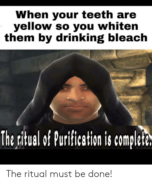 drinking bleach: When your teeth are  yellow so you whiten  them by drinking bleach  The ritual of Purification is complete. The ritual must be done!