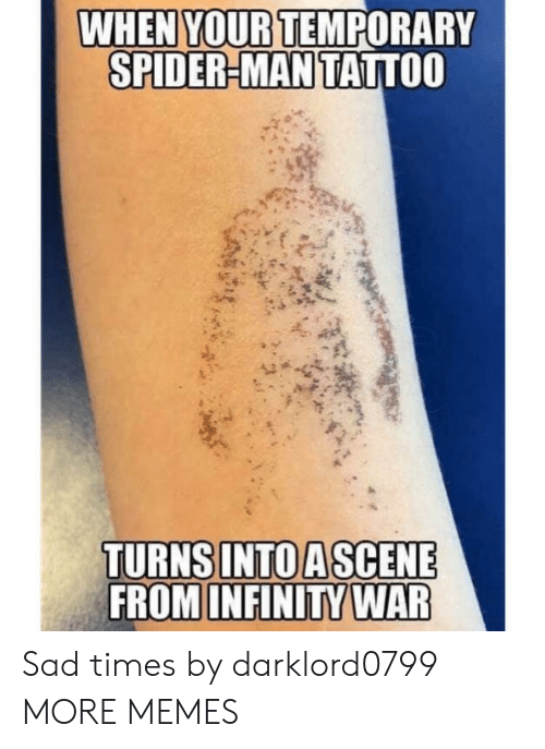 Infinity War: WHEN YOUR TEMPORARY  SPIDER-MAN TATTOO  TURNS INTO ASCENE  FROM INFINITY WAR Sad times by darklord0799 MORE MEMES