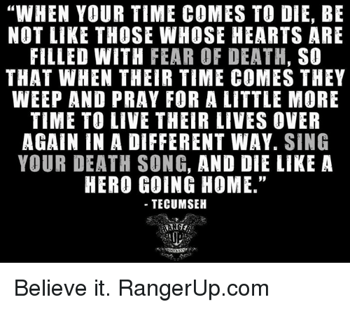 "Memes, Death, and Hearts: ""WHEN YOUR TIME COMES TO DIE, BE  NOT LIKE THOSE WHOSE HEARTS ARE  FILLED WITH  FEAR OF DEATH,  SO  THAT WHEN THEIR TIME COMES THEY  WEEP AND PRAY FOR A LITTLE MORE  TIME TO LIVE THEIR LIVES OVER  AGAIN IN A DIFFERENT WAY  SING  YOUR DEATH SONG, AND DIE LIKE A  HERO GOING HOME.""  TECUMSEH Believe it.   RangerUp.com"