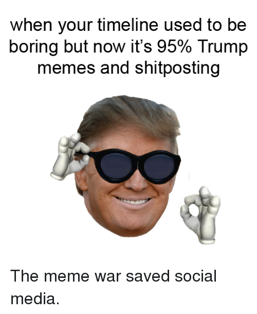 The Meme War: when your timeline used to be  boring but now it's 95% Trump  memes and shitposting The meme war saved social media.