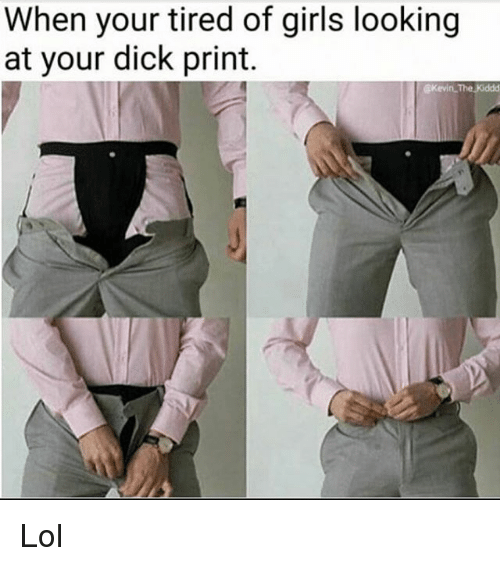 Dick Print: When your tired of girls looking  at your dick print.  @kevin. The Kiddd Lol