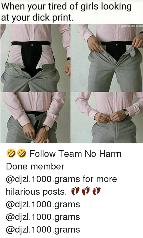Dick Print: When your tired of girls looking  at your dick print. 🤣🤣 Follow Team No Harm Done member @djzl.1000.grams for more hilarious posts. 👣👣👣@djzl.1000.grams @djzl.1000.grams @djzl.1000.grams