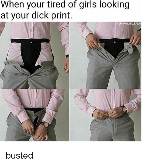 Dick Print: When your tired of girls looking  at your dick print.  @Kevin The Kiddd busted