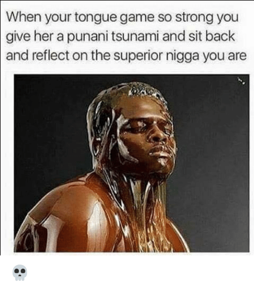 Tongue Game: When your tongue game so strong you  give her a punani tsunami and sit back  and reflect on the superior nigga you are 💀