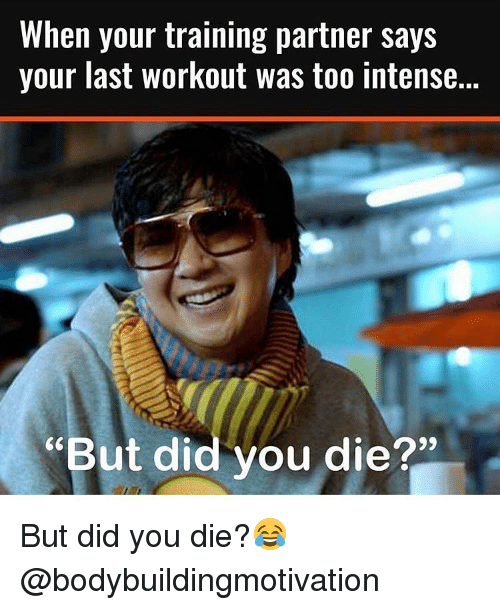"""Bodybuilding, Train, and Did You Die: When your training partner says  your last workout was too intense.  """"But did you die?"""" But did you die?😂 @bodybuildingmotivation"""