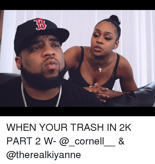 Memes, Trash, and 🤖: WHEN YOUR TRASH IN 2K PART 2 W- @_cornell__ & @therealkiyanne