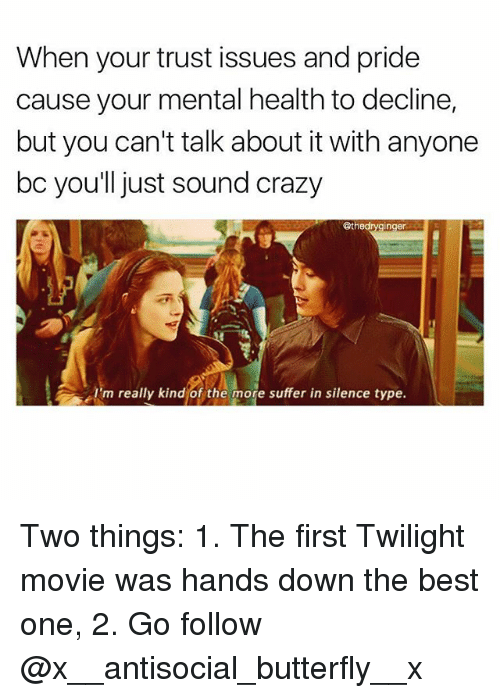 Crazy, Memes, and Best: When your trust issues and pride  cause your mental health to decline,  but you can't talk about it with anyone  bc you'll just sound crazy  @thedryginger  'm really kind of the more suffer in silence type. Two things: 1. The first Twilight movie was hands down the best one, 2. Go follow @x__antisocial_butterfly__x