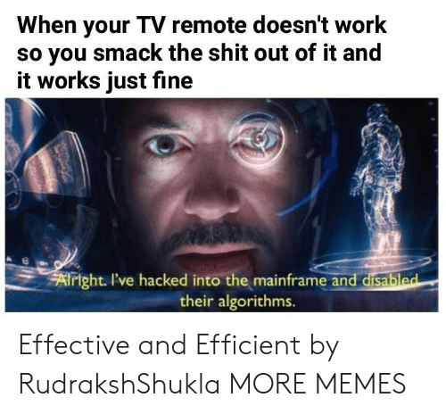 hacked: When your TV remote doesn't work  so you smack the shit out of it and  it works just fine  xf  right I've hacked into the mainframe and disabl  their algorithms.  ed Effective and Efficient by RudrakshShukla MORE MEMES