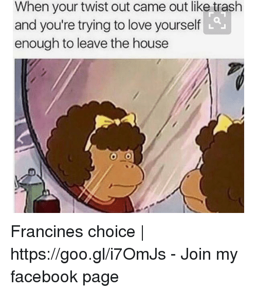 Love Yourself: When your twist out came out like trash  and you're trying to love yourself  enough to leave the house Francines choice | https://goo.gl/i7OmJs - Join my facebook page