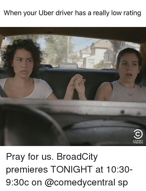 Uber, Uber Driver, and Girl Memes: When your Uber driver has a really low rating  COMEDY Pray for us. BroadCity premieres TONIGHT at 10:30-9:30c on @comedycentral sp