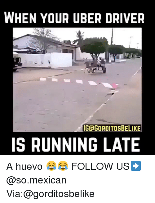 Memes, Uber, and Uber Driver: WHEN YOUR UBER DRIVER  IGEGORDITOSBELIKE  IS RUNNING LATE A huevo 😂😂 FOLLOW US➡️ @so.mexican Via:@gorditosbelike