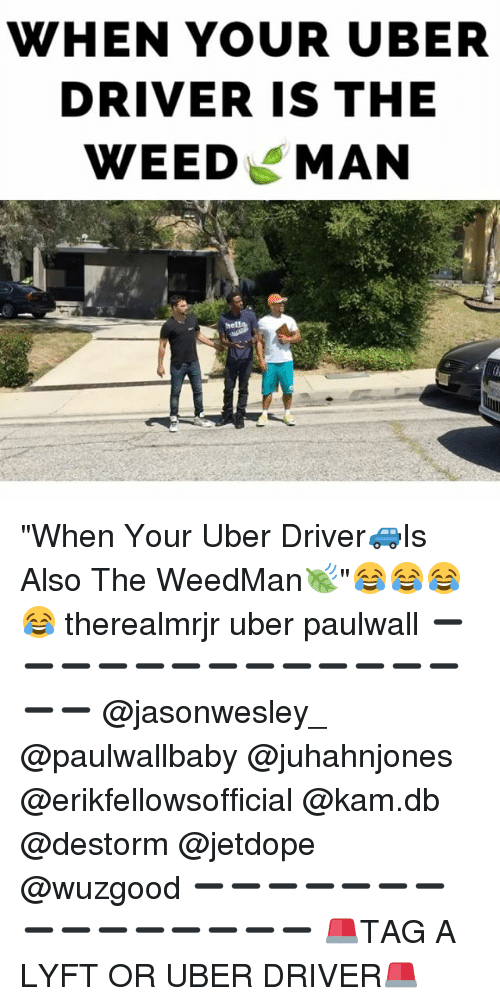 "Memes, Uber Driver, and 🤖: WHEN YOUR UBER  DRIVER IS THE  WEED MAN ""When Your Uber Driver🚙Is Also The WeedMan🍃""😂😂😂😂 therealmrjr uber paulwall ➖➖➖➖➖➖➖➖➖➖➖➖➖➖➖ @jasonwesley_ @paulwallbaby @juhahnjones @erikfellowsofficial @kam.db @destorm @jetdope @wuzgood ➖➖➖➖➖➖➖➖➖➖➖➖➖➖➖ 🚨TAG A LYFT OR UBER DRIVER🚨"
