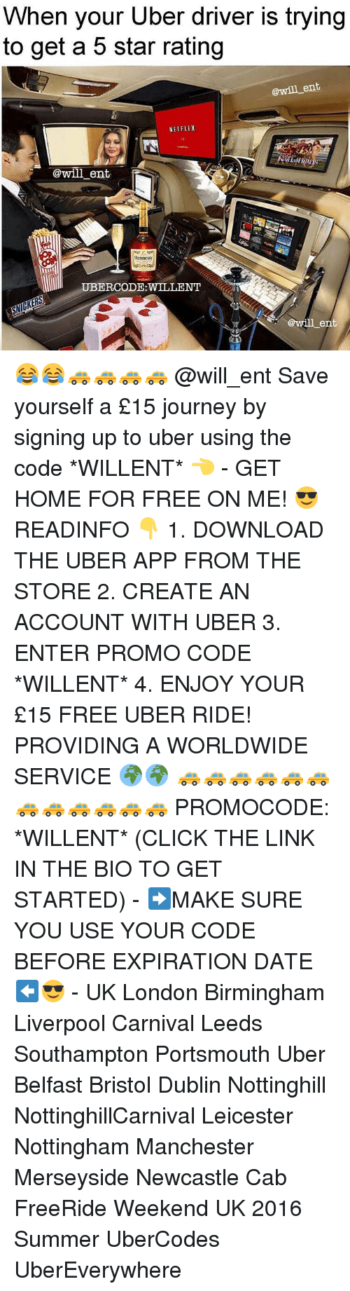 Hennessy, Journey, and Memes: When your Uber driver is trying  to get a 5 star rating  @will ent  NETFLIX  @will ent.  Hennessy  @will ent 😂😂🚕🚕🚕🚕 @will_ent Save yourself a £15 journey by signing up to uber using the code *WILLENT* 👈 - GET HOME FOR FREE ON ME! 😎 READINFO 👇 1. DOWNLOAD THE UBER APP FROM THE STORE 2. CREATE AN ACCOUNT WITH UBER 3. ENTER PROMO CODE *WILLENT* 4. ENJOY YOUR £15 FREE UBER RIDE! PROVIDING A WORLDWIDE SERVICE 🌍🌍 🚕🚕🚕🚕🚕🚕🚕🚕🚕🚕🚕🚕 PROMOCODE: *WILLENT* (CLICK THE LINK IN THE BIO TO GET STARTED) - ➡️MAKE SURE YOU USE YOUR CODE BEFORE EXPIRATION DATE ⬅️😎 - UK London Birmingham Liverpool Carnival Leeds Southampton Portsmouth Uber Belfast Bristol Dublin Nottinghill NottinghillCarnival Leicester Nottingham Manchester Merseyside Newcastle Cab FreeRide Weekend UK 2016 Summer UberCodes UberEverywhere