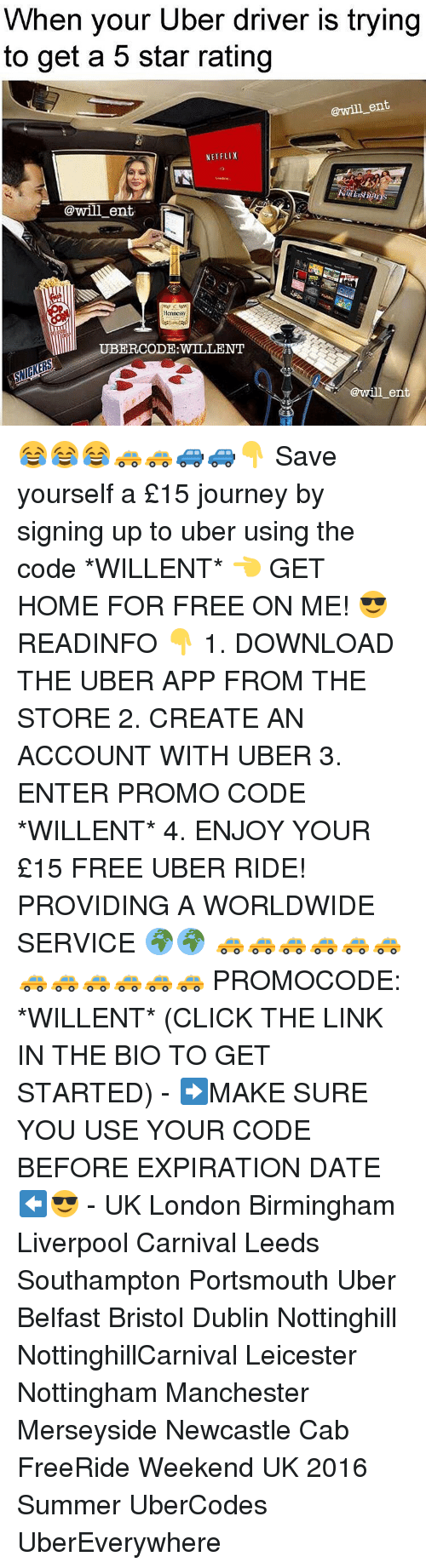 Hennessy, Memes, and Uber Driver: When your Uber driver is trying  to get a 5 star rating  @will ent  NETFLIX  @will ent.  Hennessy  @will ent 😂😂😂🚕🚕🚙🚙👇 Save yourself a £15 journey by signing up to uber using the code *WILLENT* 👈 GET HOME FOR FREE ON ME! 😎 READINFO 👇 1. DOWNLOAD THE UBER APP FROM THE STORE 2. CREATE AN ACCOUNT WITH UBER 3. ENTER PROMO CODE *WILLENT* 4. ENJOY YOUR £15 FREE UBER RIDE! PROVIDING A WORLDWIDE SERVICE 🌍🌍 🚕🚕🚕🚕🚕🚕🚕🚕🚕🚕🚕🚕 PROMOCODE: *WILLENT* (CLICK THE LINK IN THE BIO TO GET STARTED) - ➡️MAKE SURE YOU USE YOUR CODE BEFORE EXPIRATION DATE ⬅️😎 - UK London Birmingham Liverpool Carnival Leeds Southampton Portsmouth Uber Belfast Bristol Dublin Nottinghill NottinghillCarnival Leicester Nottingham Manchester Merseyside Newcastle Cab FreeRide Weekend UK 2016 Summer UberCodes UberEverywhere